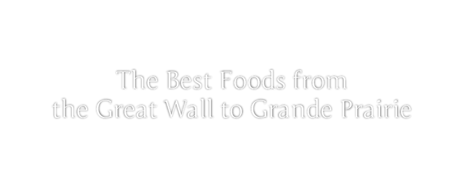 The Best Foods from the Great Wall to Grande Prairie